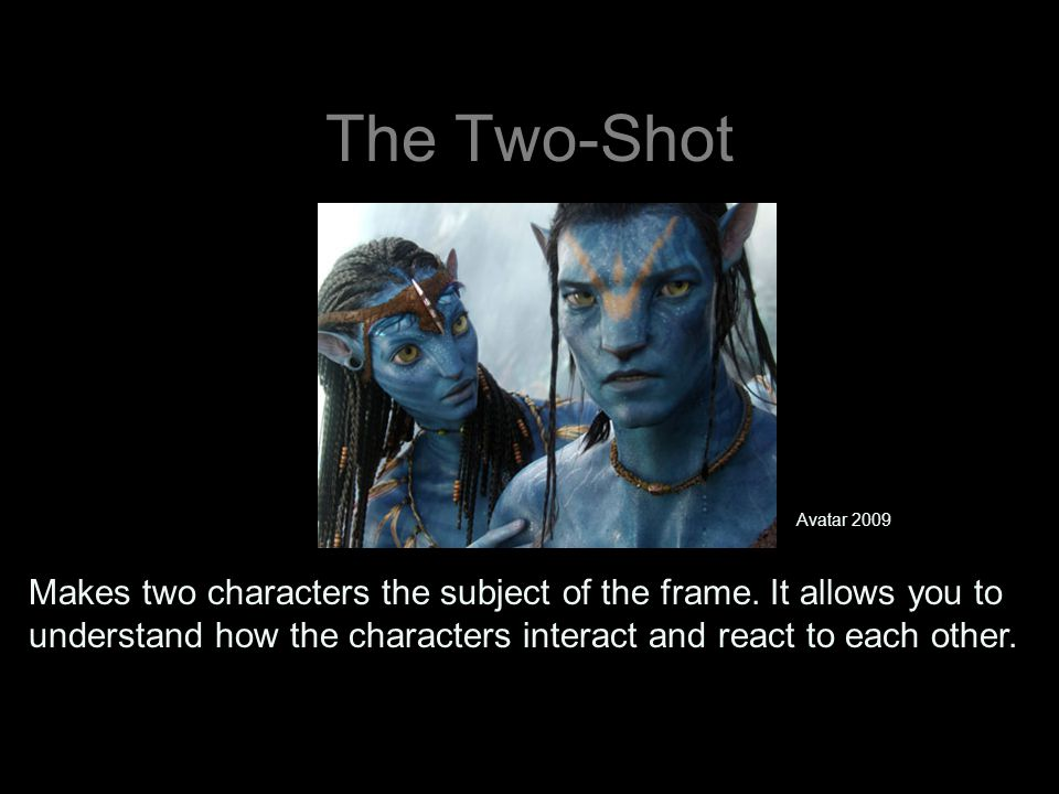 The Two-Shot Makes two characters the subject of the frame. It allows you to understand how the characters interact and react to each other. Avatar 20