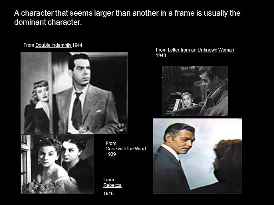 A character that seems larger than another in a frame is usually the dominant character. From Double Indemnity 1944 From Rebecca 1940 From Gone with t