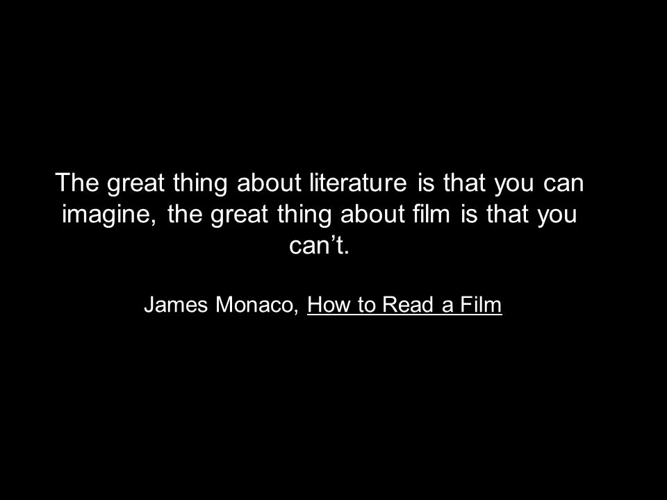 The great thing about literature is that you can imagine, the great thing about film is that you cant. James Monaco, How to Read a Film