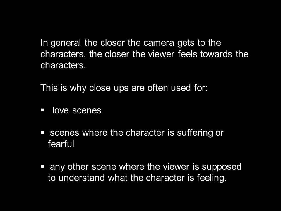 In general the closer the camera gets to the characters, the closer the viewer feels towards the characters. This is why close ups are often used for: