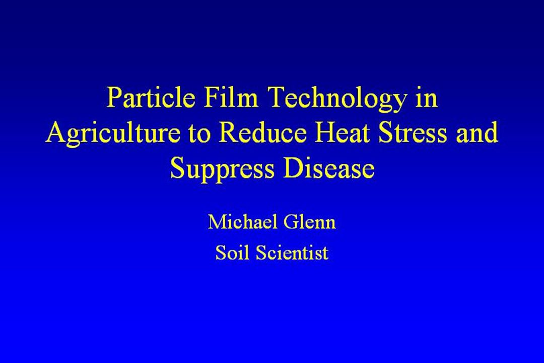 Particle Film Technology in Agriculture to Reduce Heat Stress and Suppress Disease Michael Glenn Soil Scientist