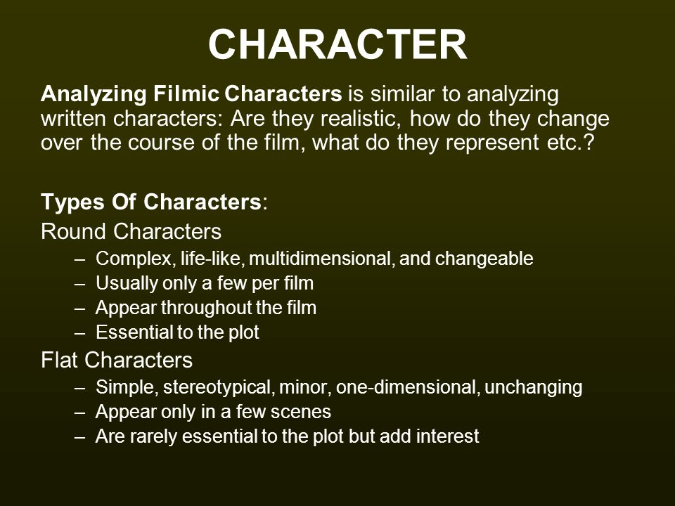 CHARACTER Analyzing Filmic Characters is similar to analyzing written characters: Are they realistic, how do they change over the course of the film,