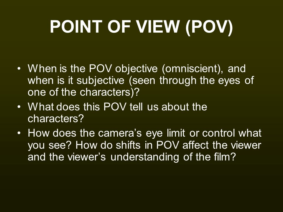 POINT OF VIEW (POV) When is the POV objective (omniscient), and when is it subjective (seen through the eyes of one of the characters)? What does this