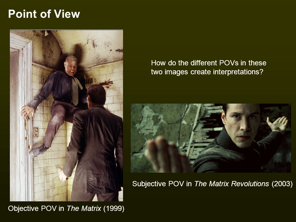 Point of View How do the different POVs in these two images create interpretations? Objective POV in The Matrix (1999) Subjective POV in The Matrix Re