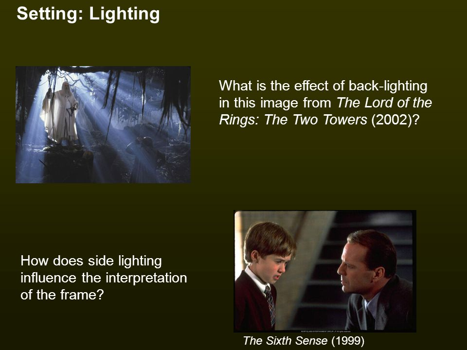 Setting: Lighting How does side lighting influence the interpretation of the frame? The Sixth Sense (1999) What is the effect of back-lighting in this