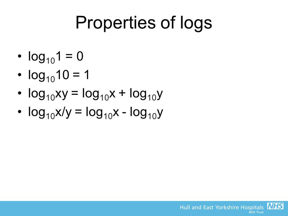 Properties of logs log 10 1 = 0 log 10 10 = 1 log 10 xy = log 10 x + log 10 y log 10 x/y = log 10 x - log 10 y