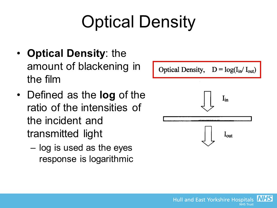 Optical Density Optical Density: the amount of blackening in the film Defined as the log of the ratio of the intensities of the incident and transmitt