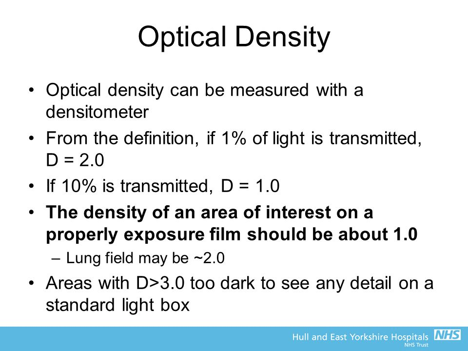 Optical Density Optical density can be measured with a densitometer From the definition, if 1% of light is transmitted, D = 2.0 If 10% is transmitted,