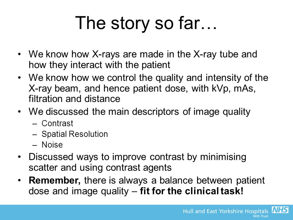 The story so far… We know how X-rays are made in the X-ray tube and how they interact with the patient We know how we control the quality and intensit
