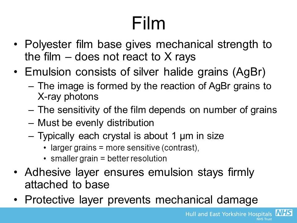 Film Polyester film base gives mechanical strength to the film – does not react to X rays Emulsion consists of silver halide grains (AgBr) –The image