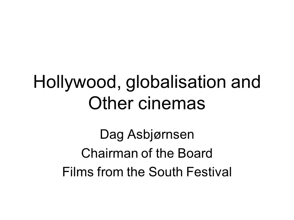 Hollywood, globalisation and Other cinemas Dag Asbjørnsen Chairman of the Board Films from the South Festival