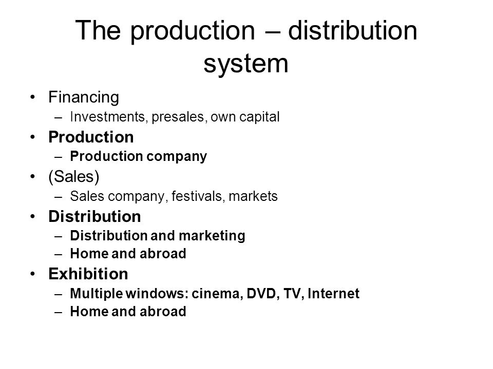 The production – distribution system Financing –Investments, presales, own capital Production –Production company (Sales) –Sales company, festivals, markets Distribution –Distribution and marketing –Home and abroad Exhibition –Multiple windows: cinema, DVD, TV, Internet –Home and abroad