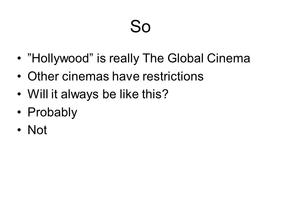 So Hollywood is really The Global Cinema Other cinemas have restrictions Will it always be like this.