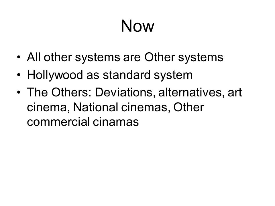 Now All other systems are Other systems Hollywood as standard system The Others: Deviations, alternatives, art cinema, National cinemas, Other commercial cinamas