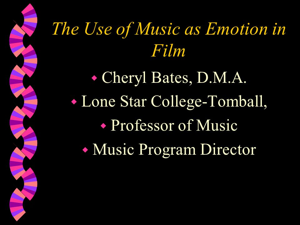 The Use of Music as Emotion in Film w Cheryl Bates, D.M.A. w Lone Star College-Tomball, w Professor of Music w Music Program Director
