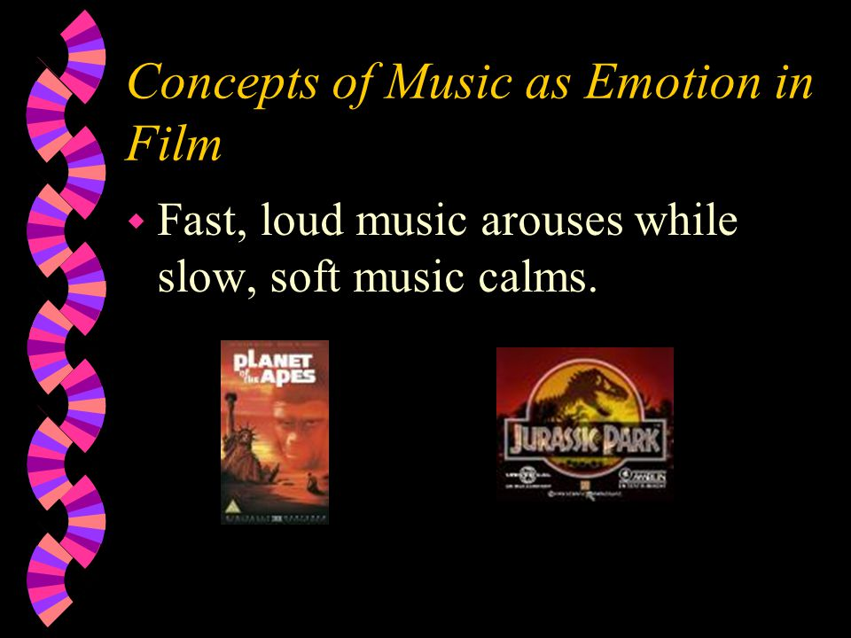 Concepts of Music as Emotion in Film w Fast, loud music arouses while slow, soft music calms.