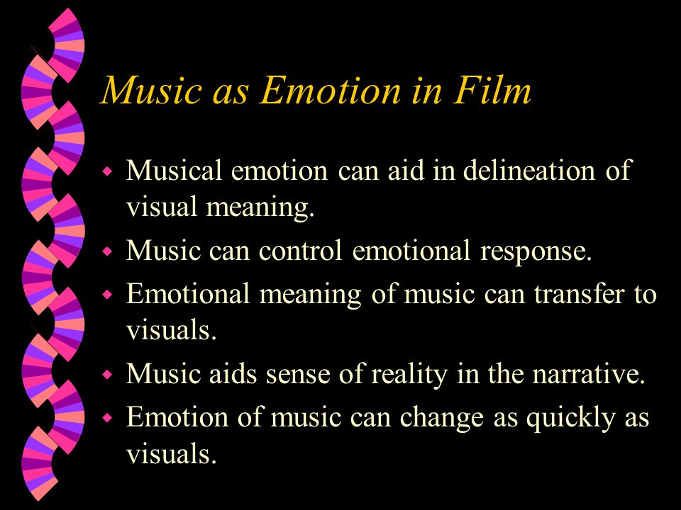 Music as Emotion in Film w Musical emotion can aid in delineation of visual meaning. w Music can control emotional response. w Emotional meaning of mu
