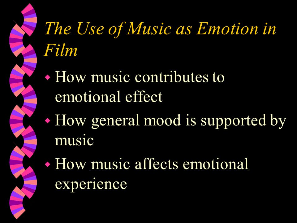 The Use of Music as Emotion in Film w How music contributes to emotional effect w How general mood is supported by music w How music affects emotional