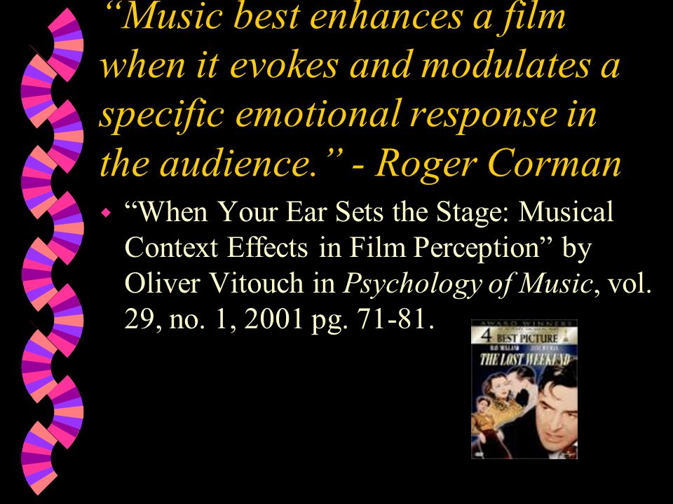 Music best enhances a film when it evokes and modulates a specific emotional response in the audience. - Roger Corman w When Your Ear Sets the Stage: