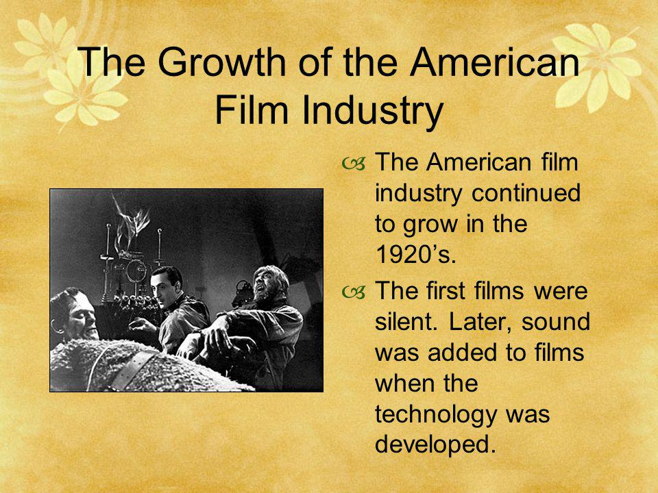 The Growth of the American Film Industry The American film industry continued to grow in the 1920s. The first films were silent. Later, sound was adde