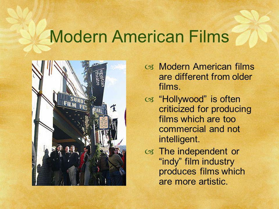 Modern American Films Modern American films are different from older films. Hollywood is often criticized for producing films which are too commercial