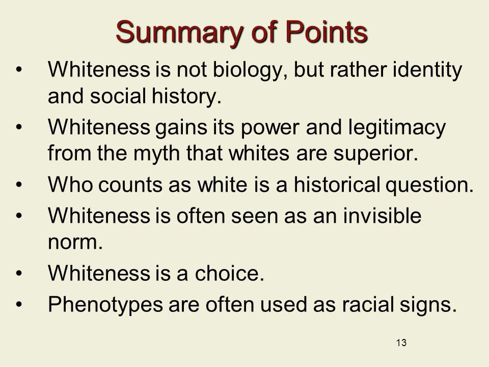 13 Summary of Points Whiteness is not biology, but rather identity and social history. Whiteness gains its power and legitimacy from the myth that whi