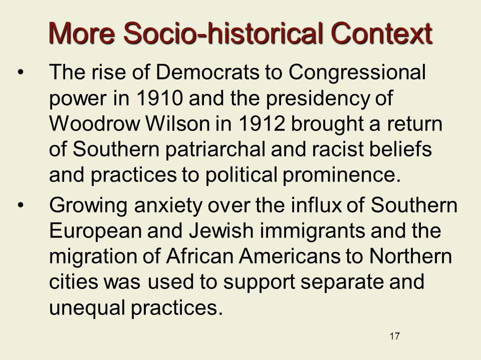 17 More Socio-historical Context The rise of Democrats to Congressional power in 1910 and the presidency of Woodrow Wilson in 1912 brought a return of