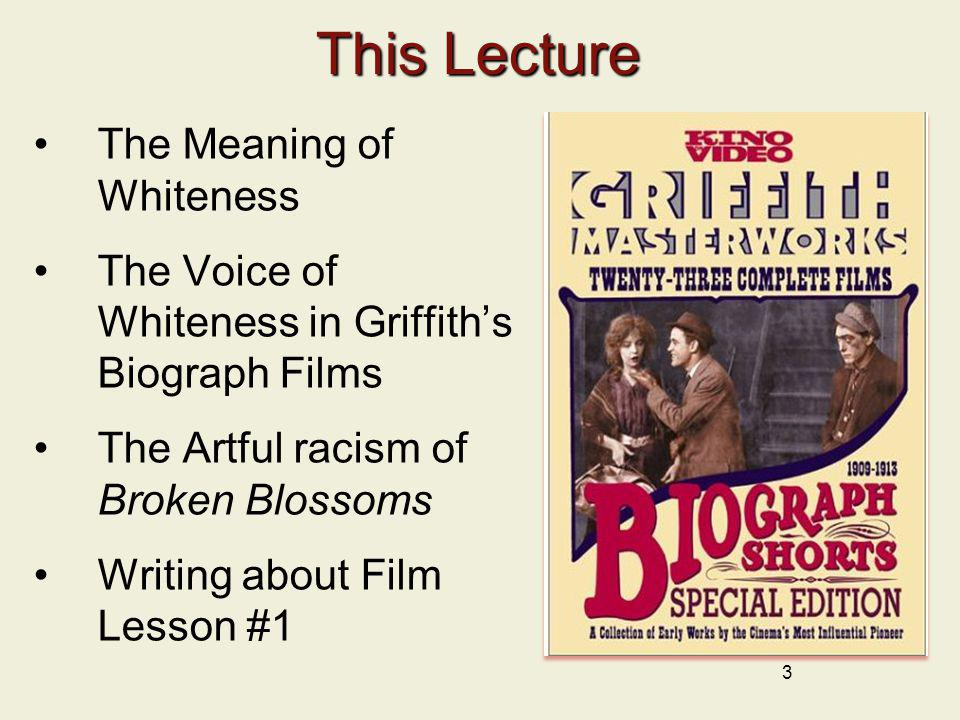 3 This Lecture The Meaning of Whiteness The Voice of Whiteness in Griffiths Biograph Films The Artful racism of Broken Blossoms Writing about Film Les