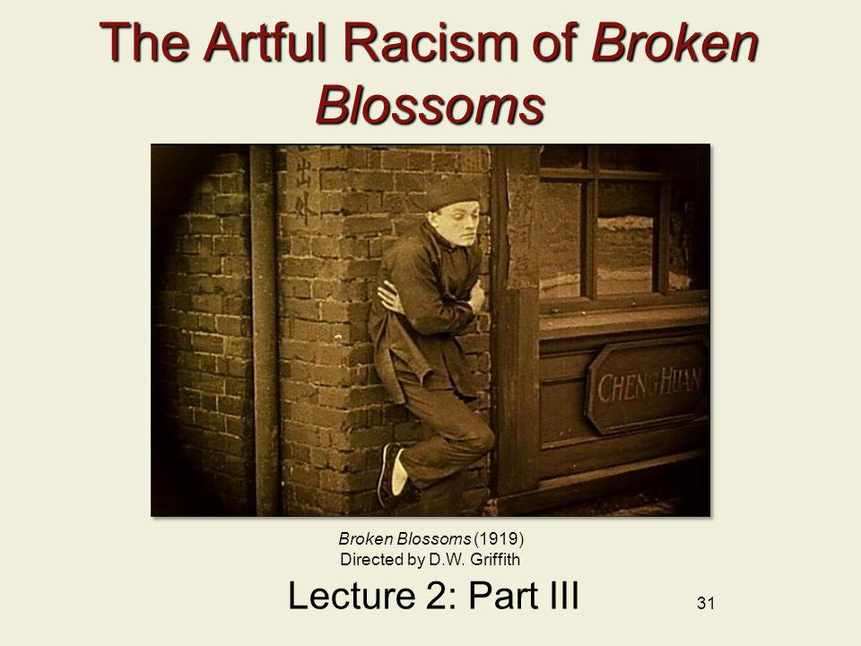 31 The Artful Racism of Broken Blossoms Lecture 2: Part III Broken Blossoms (1919) Directed by D.W. Griffith