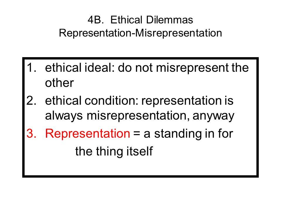 4B. Ethical Dilemmas Representation-Misrepresentation 1.ethical ideal: do not misrepresent the other 2.ethical condition: representation is always mis