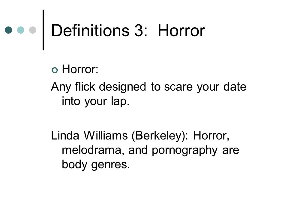 Definitions 3: Horror Horror: Any flick designed to scare your date into your lap.