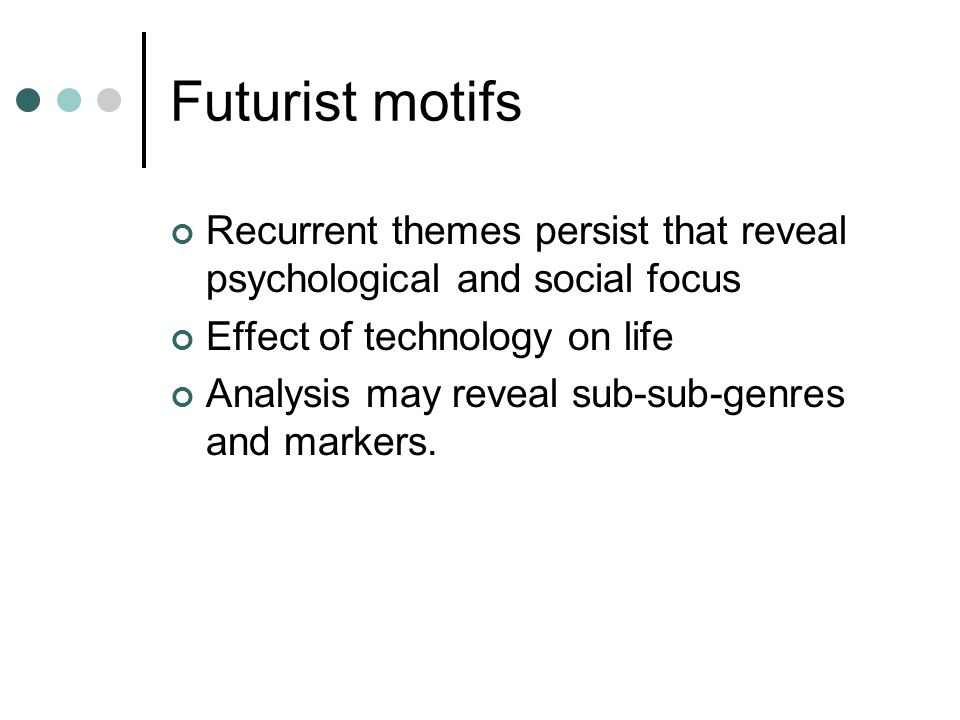 Futurist motifs Recurrent themes persist that reveal psychological and social focus Effect of technology on life Analysis may reveal sub-sub-genres and markers.