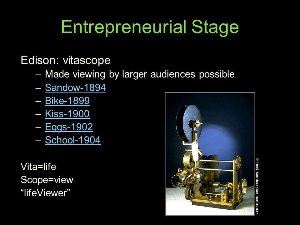 Entrepreneurial Stage Edison: vitascope –Made viewing by larger audiences possible –Sandow-1894Sandow-1894 –Bike-1899Bike-1899 –Kiss-1900Kiss-1900 –Eg