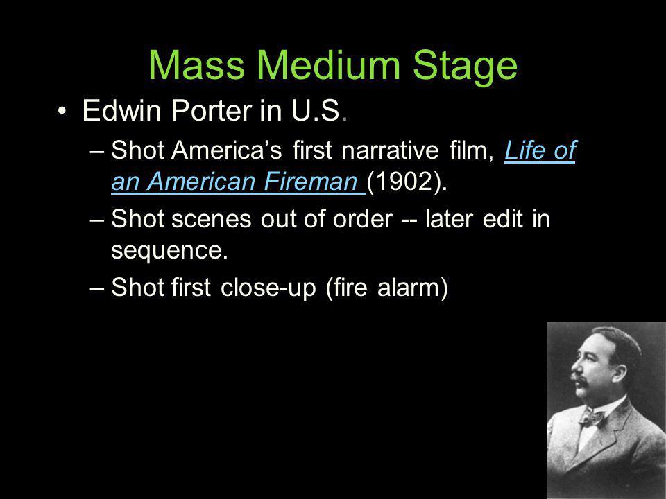 Mass Medium Stage Edwin Porter in U.S. –Shot Americas first narrative film, Life of an American Fireman (1902).Life of an American Fireman –Shot scene