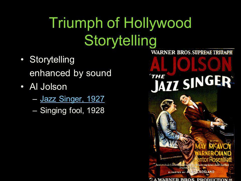 Triumph of Hollywood Storytelling Storytelling enhanced by sound Al Jolson –Jazz Singer, 1927Jazz Singer, 1927 –Singing fool, 1928