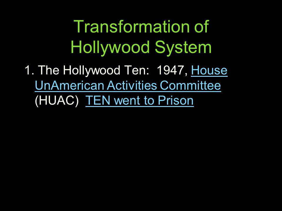 Transformation of Hollywood System 1. The Hollywood Ten: 1947, House UnAmerican Activities Committee (HUAC) TEN went to PrisonHouse UnAmerican Activit