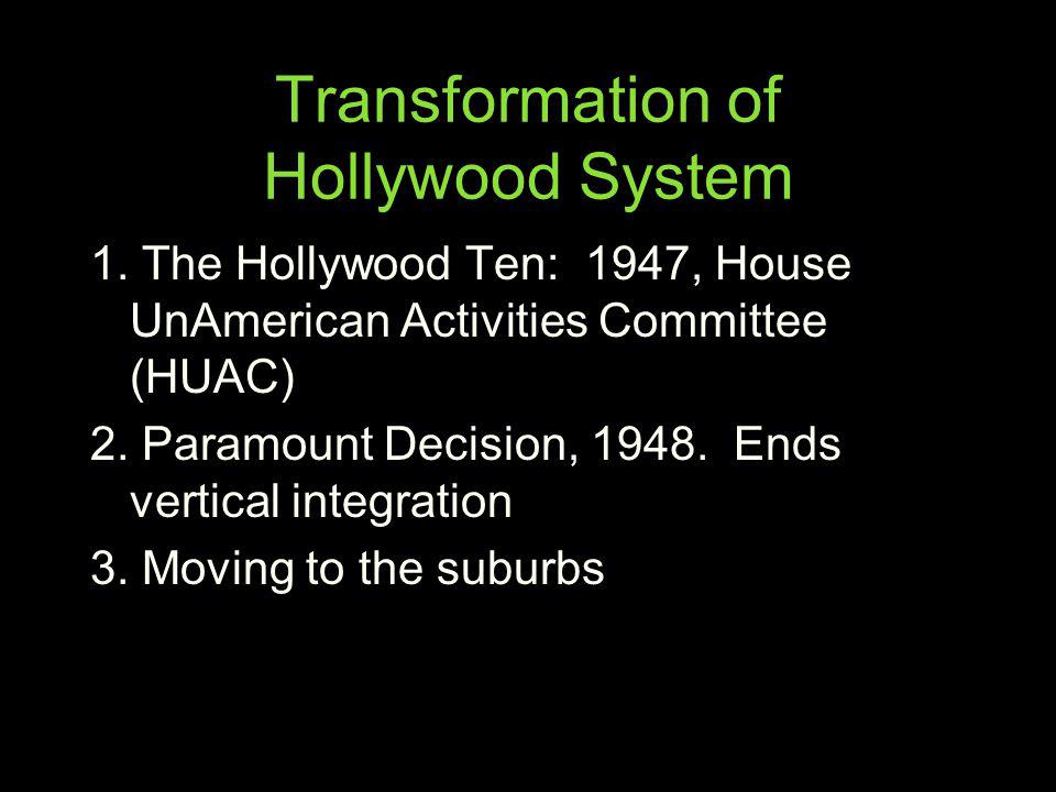 Transformation of Hollywood System 1. The Hollywood Ten: 1947, House UnAmerican Activities Committee (HUAC) 2. Paramount Decision, 1948. Ends vertical
