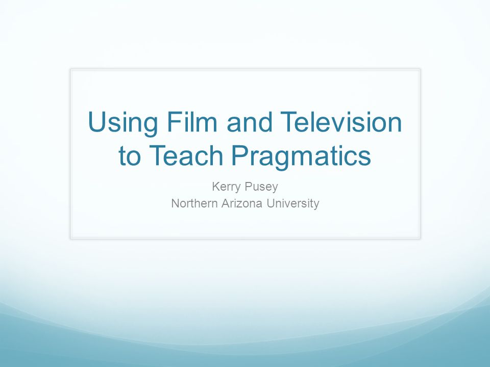 Using Film and Television to Teach Pragmatics Kerry Pusey Northern Arizona University