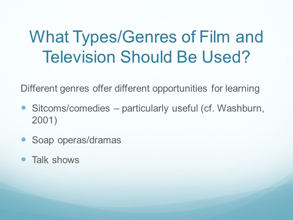 What Types/Genres of Film and Television Should Be Used? Different genres offer different opportunities for learning Sitcoms/comedies – particularly u