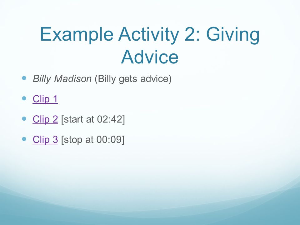 Example Activity 2: Giving Advice Billy Madison (Billy gets advice) Clip 1 Clip 2 [start at 02:42] Clip 2 Clip 3 [stop at 00:09] Clip 3