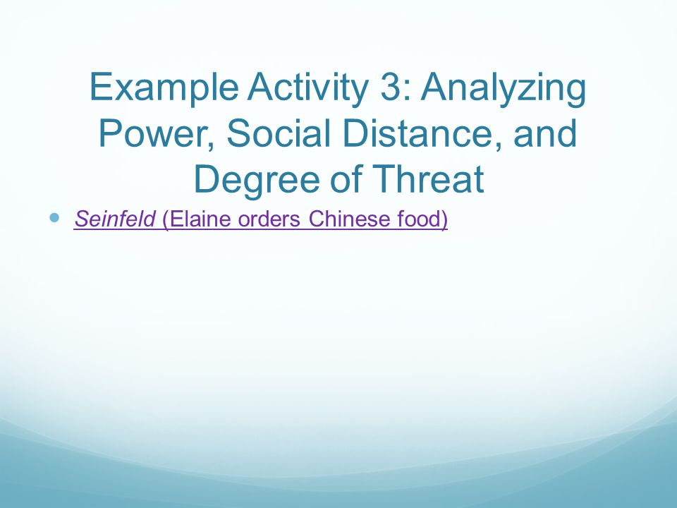 Example Activity 3: Analyzing Power, Social Distance, and Degree of Threat Seinfeld (Elaine orders Chinese food) Seinfeld (Elaine orders Chinese food)