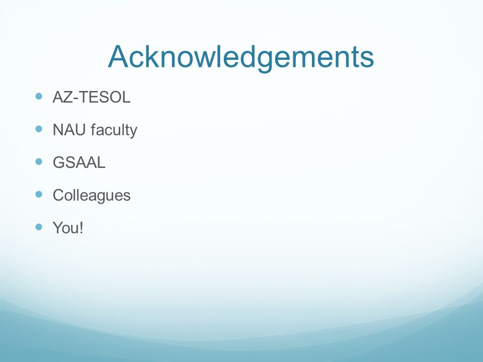 Acknowledgements AZ-TESOL NAU faculty GSAAL Colleagues You!