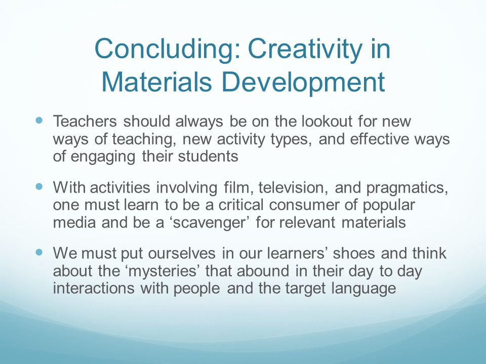 Concluding: Creativity in Materials Development Teachers should always be on the lookout for new ways of teaching, new activity types, and effective w