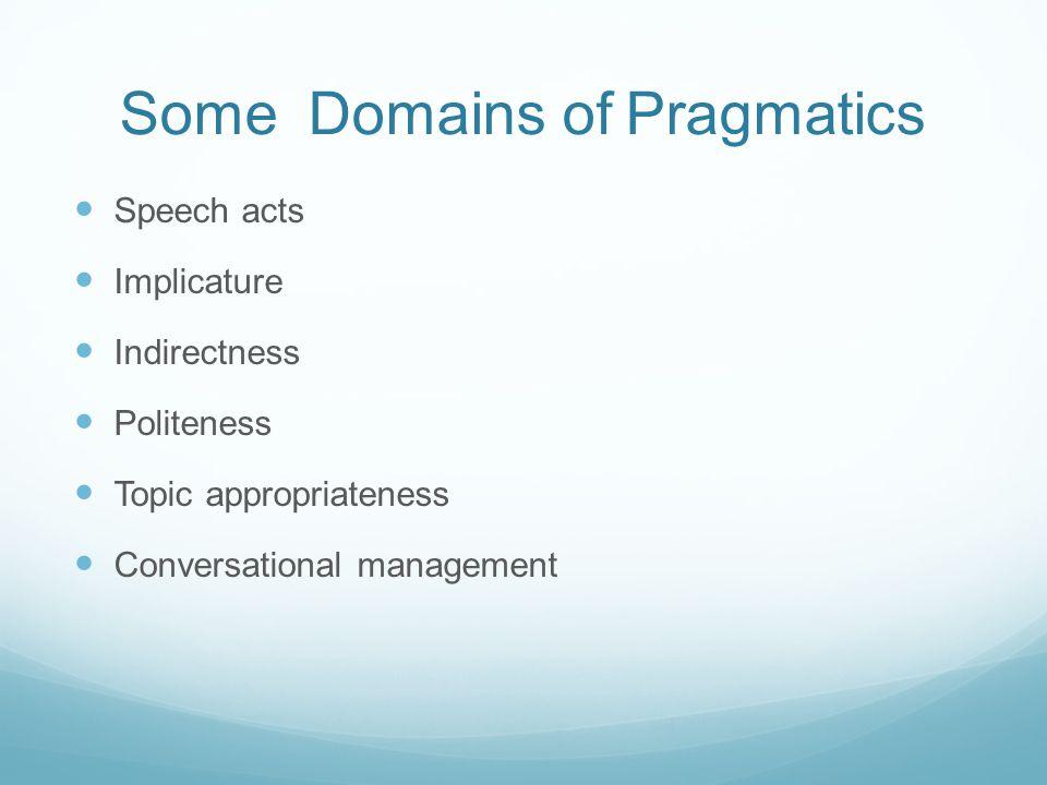 Some Domains of Pragmatics Speech acts Implicature Indirectness Politeness Topic appropriateness Conversational management
