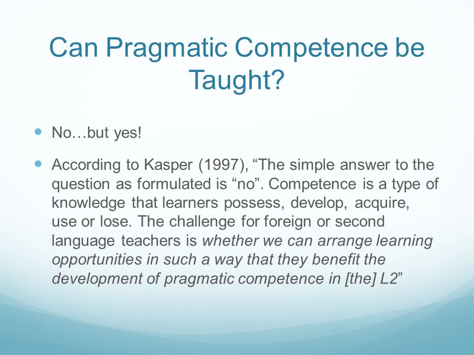 Can Pragmatic Competence be Taught? No…but yes! According to Kasper (1997), The simple answer to the question as formulated is no. Competence is a typ