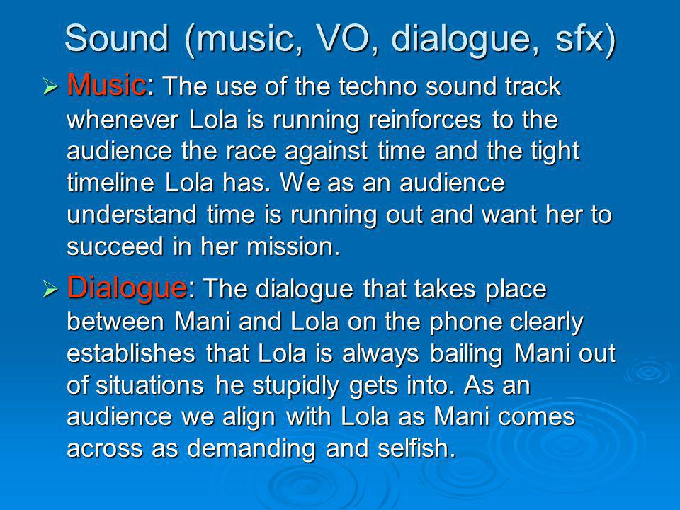 Sound (music, VO, dialogue, sfx) Music: The use of the techno sound track whenever Lola is running reinforces to the audience the race against time an