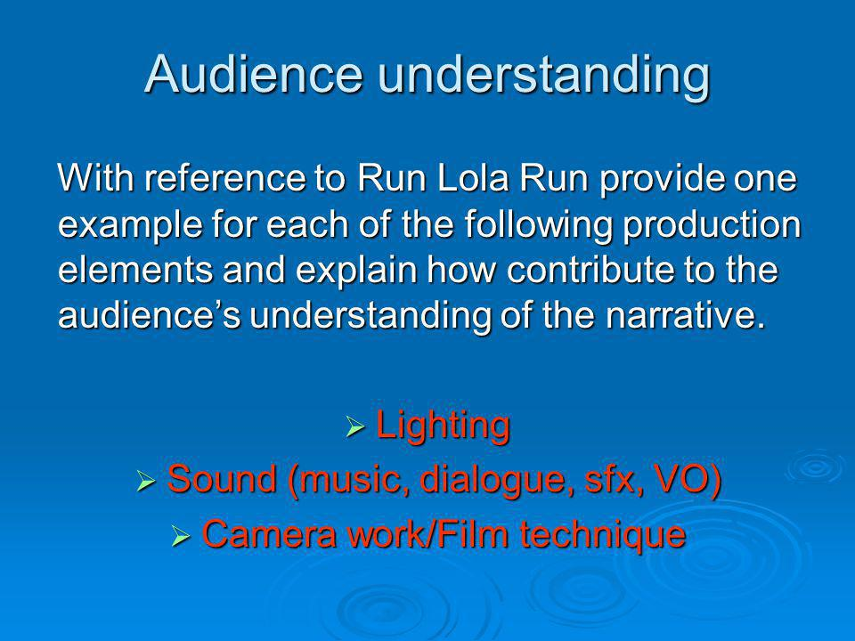 Audience understanding With reference to Run Lola Run provide one example for each of the following production elements and explain how contribute to