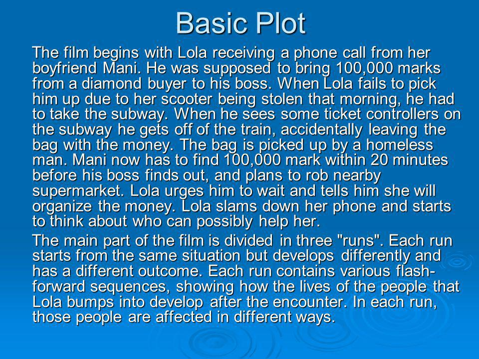 Basic Plot The film begins with Lola receiving a phone call from her boyfriend Mani. He was supposed to bring 100,000 marks from a diamond buyer to hi