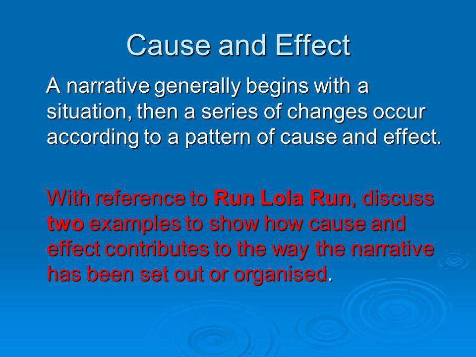 Cause and Effect A narrative generally begins with a situation, then a series of changes occur according to a pattern of cause and effect. A narrative