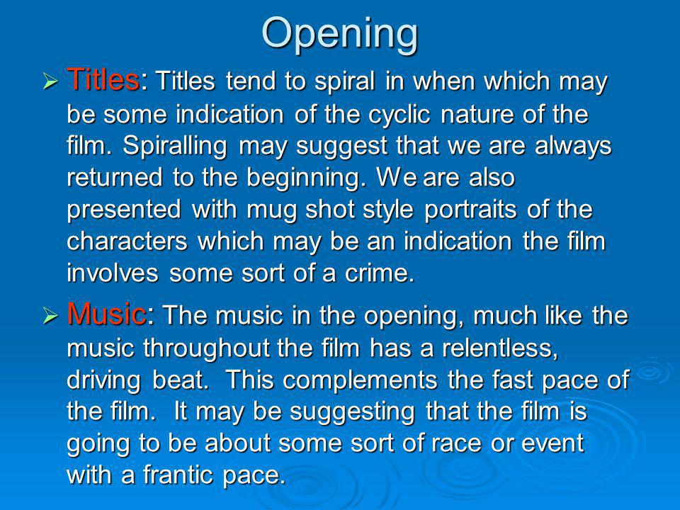 Opening Titles: Titles tend to spiral in when which may be some indication of the cyclic nature of the film. Spiralling may suggest that we are always